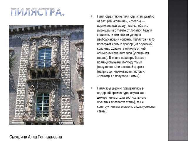 Пиля́стра (также пиля́стр, итал. pilastro от лат. pila «колонна», «столб») —...