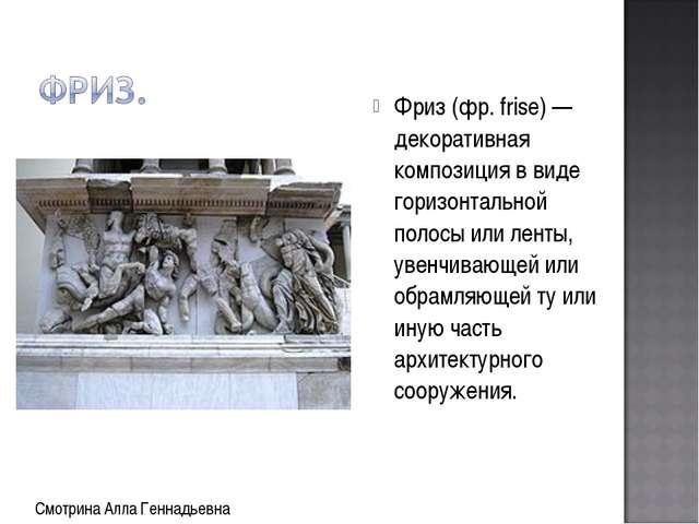 Фриз (фр. frise) — декоративная композиция в виде горизонтальной полосы или л...