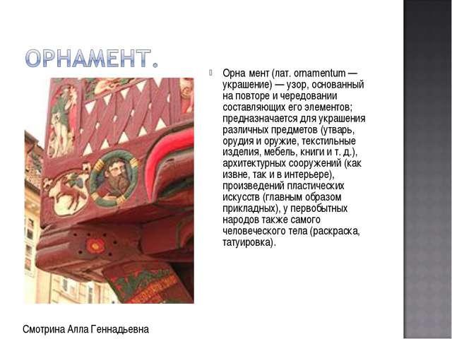 Орна́мент (лат. ornamentum — украшение) — узор, основанный на повторе и черед...