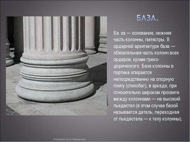 Ба́за — основание, нижняя часть колонны, пилястры. В ордерной архитектуре баз...