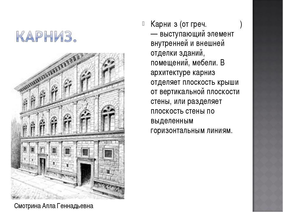 Карни́з (от греч. κορωνίς) — выступающий элемент внутренней и внешней отделки...