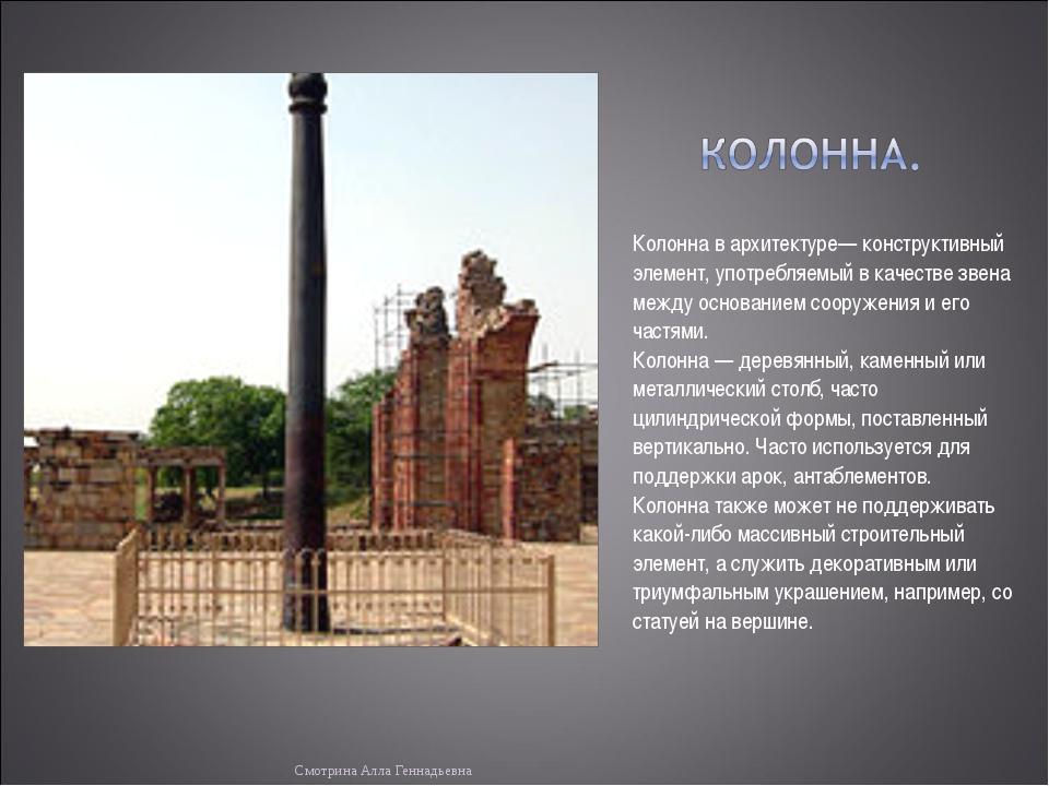 Колонна в архитектуре— конструктивный элемент, употребляемый в качестве звена...
