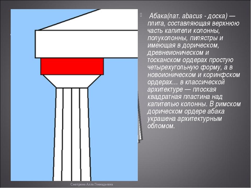 Абака(лат. abacus - доска) — плита, составляющая верхнюю часть капители коло...