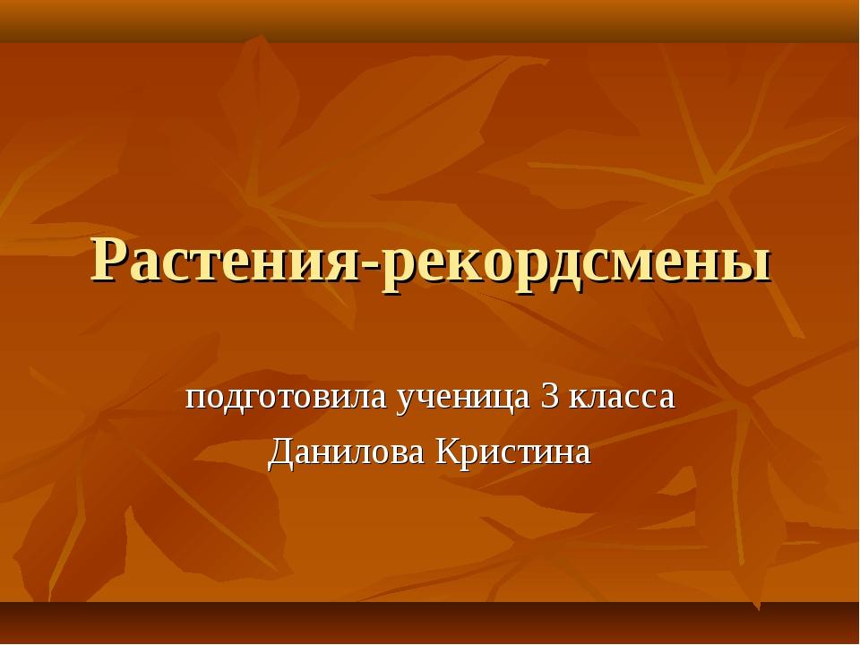 Растения-рекордсмены подготовила ученица 3 класса Данилова Кристина