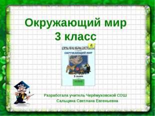 Окружающий мир 3 класс Разработала учитель Черёмуховской СОШ Сальцина Светлан