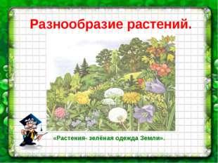 Разнообразие растений. нужен рис-к со с.71 «Растения- зелёная одежда Земли».