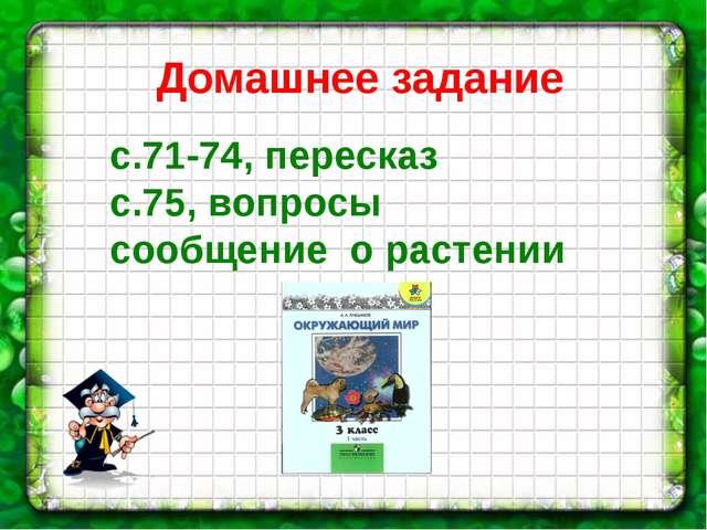 Домашнее задание с.71-74, пересказ с.75, вопросы сообщение о растении