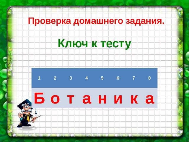Проверка домашнего задания.  Ключ к тесту 1 2 3 4 5 6 7 8 Б о т а н и к а