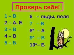 Проверь себя! 1 – В 2 – А, Б 3 – В 4 – В 5 – Б 6 – льды, поля 7 – В 8* – А 9*