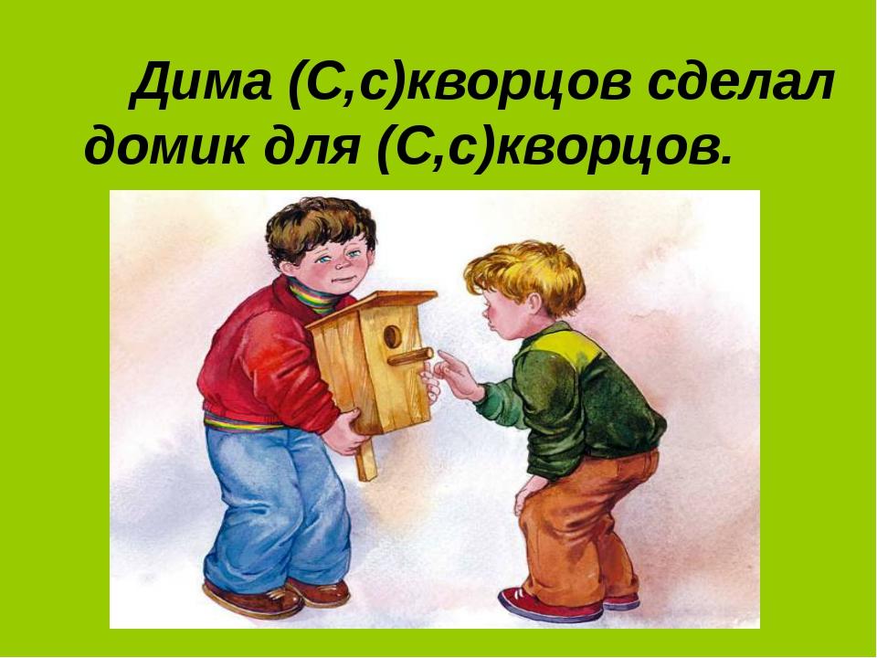 Дима (С,с)кворцов сделал домик для (С,с)кворцов.