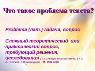 Что такое проблема текста? Problema (лат.)-задача, вопрос Сложный теоретическ