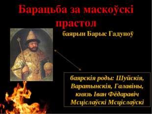 Барацьба за маскоўскі прастол баярскія роды, такія як Шуйскія, Варатынскія, Г