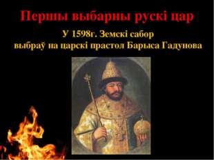 Першы выбарны рускі цар У 1598г. Земскі сабор выбраў на царскі прастол Барыса