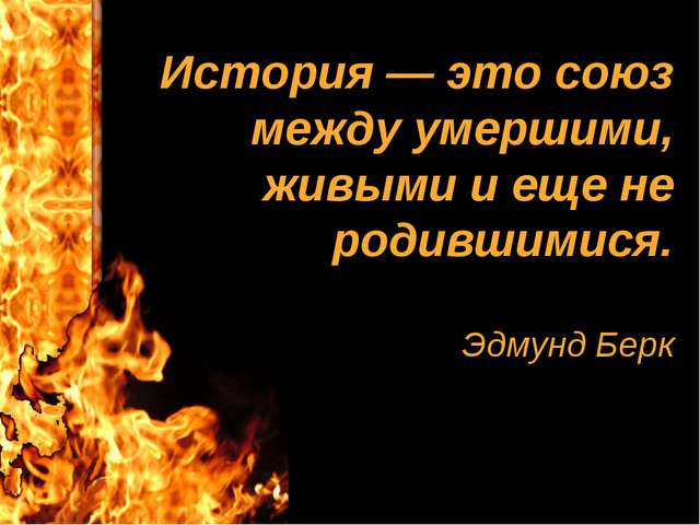 История — это союз между умершими, живыми и еще не родившимися. Эдмунд Берк