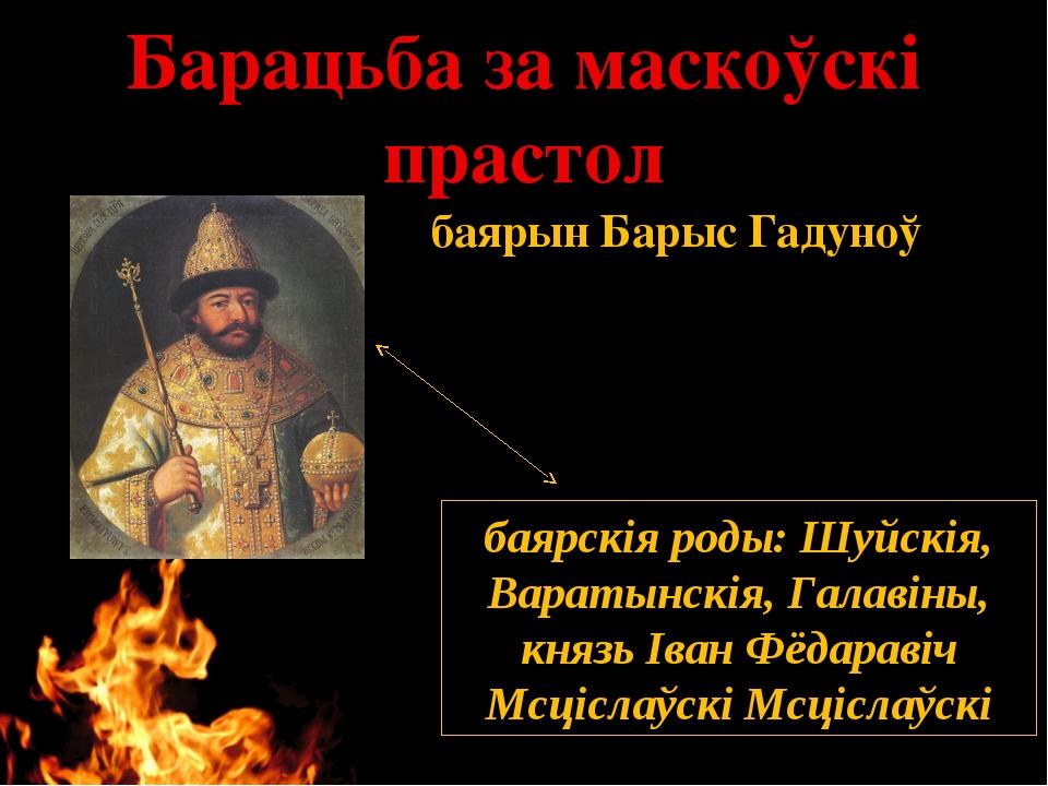 Барацьба за маскоўскі прастол баярскія роды, такія як Шуйскія, Варатынскія, Г...