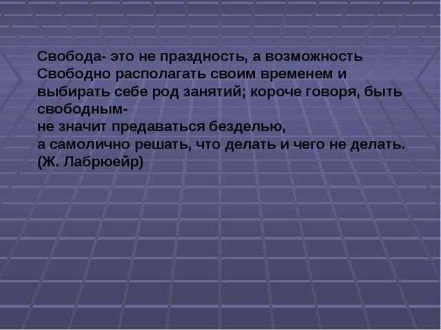 Свобода- это не праздность, а возможность Свободно располагать своим временем...