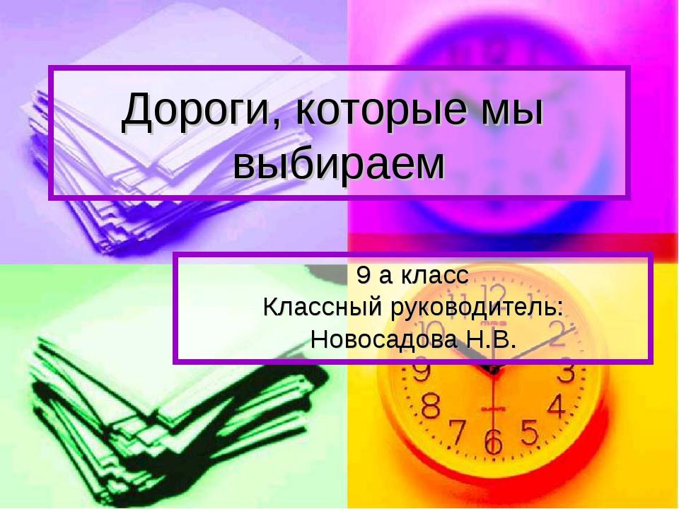 Дороги, которые мы выбираем 9 а класс Классный руководитель: Новосадова Н.В.