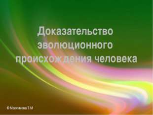 Доказательство эволюционного происхождения человека © Максимова Т.М.