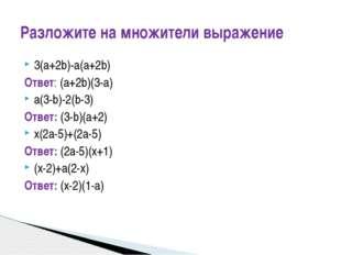 3(a+2b)-a(a+2b) Ответ: (a+2b)(3-a) a(3-b)-2(b-3) Ответ: (3-b)(a+2) x(2a-5)+(2