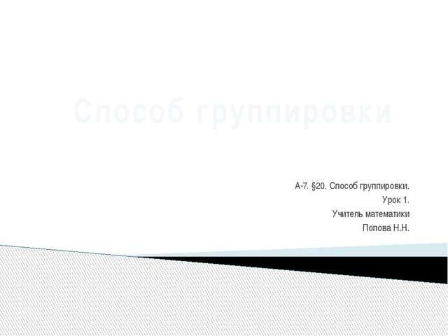 А-7. §20. Способ группировки. Урок 1. Учитель математики Попова Н.Н. Способ...
