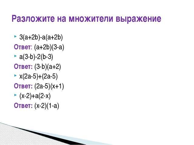 3(a+2b)-a(a+2b) Ответ: (a+2b)(3-a) a(3-b)-2(b-3) Ответ: (3-b)(a+2) x(2a-5)+(2...