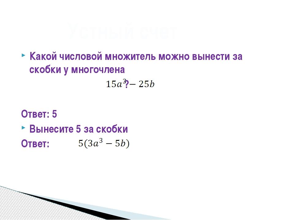 Какой числовой множитель можно вынести за скобки у многочлена ? Ответ: 5 Выне...