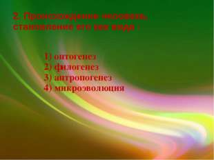 2. Происхождение человека, становление его как вида - 1) онтогенез 2) филоген