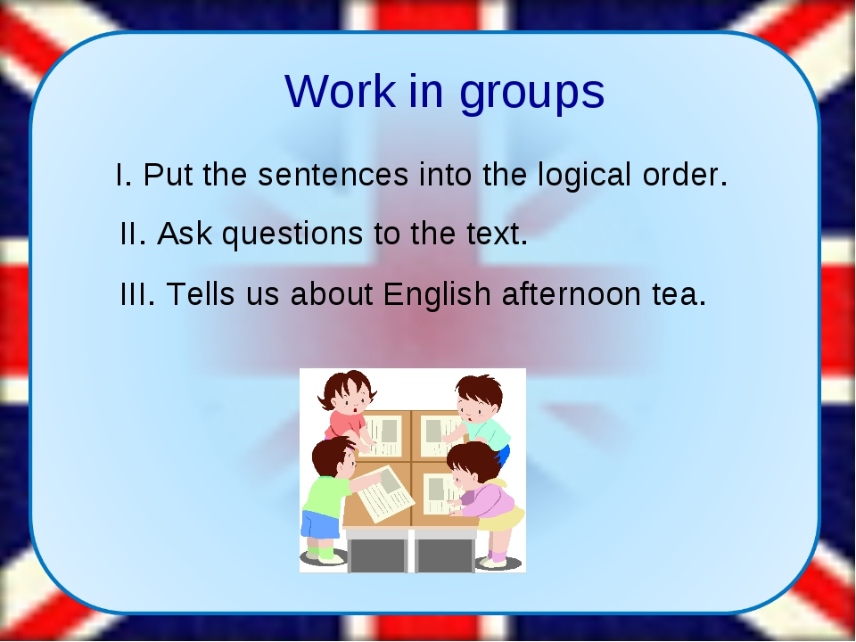 Work in groups I. Put the sentences into the logical order. II. Ask question...