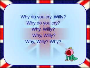 Why do you cry, Willy? Why do you cry? Why, Willy? Why, Willy? Why, Willy? W
