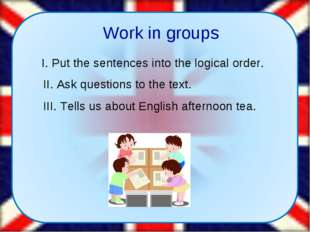 Work in groups I. Put the sentences into the logical order. II. Ask question