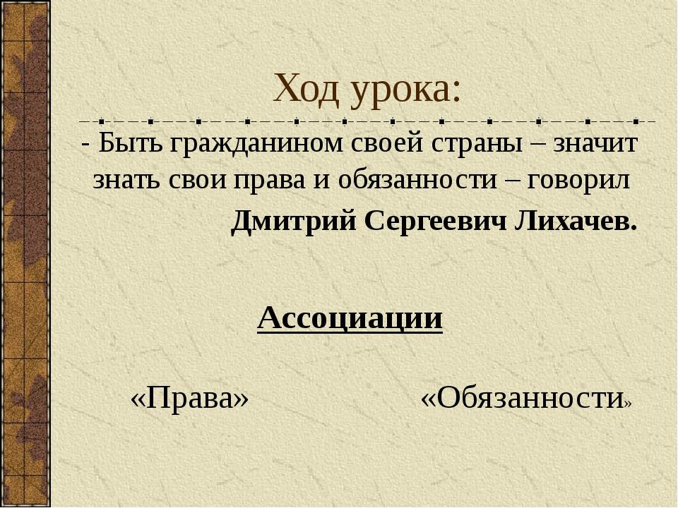 Ход урока: - Быть гражданином своей страны – значит знать свои права и обязан...