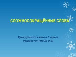 СЛОЖНОСОКРАЩЁННЫЕ СЛОВА Урок русского языка в 6 классе Разработал ТИТОВ О.В.