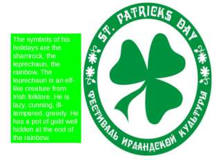 The symbols of his holidays are the shamrock, the leprechaun, the rainbow. T