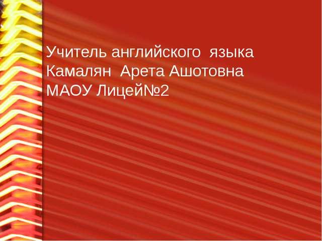 Учитель английского языка Камалян Арета Ашотовна МАОУ Лицей№2