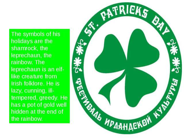 The symbols of his holidays are the shamrock, the leprechaun, the rainbow. T...