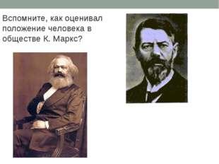 Вспомните, как оценивал положение человека в обществе К. Маркс? Какие аргумен