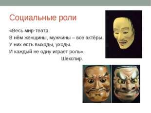 Социальные роли «Весь мир-театр. В нём женщины, мужчины – все актёры. У них е