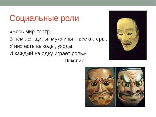 Социальные роли «Весь мир-театр. В нём женщины, мужчины – все актёры. У них е...