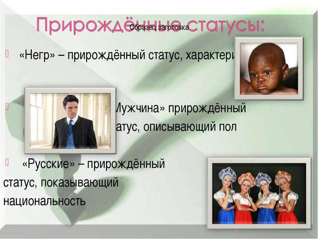 «Негр» – прирождённый статус, характеризующий расу «Мужчина» прирождённый ста...