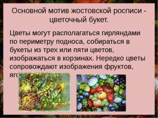 Основной мотив жостовской росписи - цветочный букет. Цветы могут располагатьс