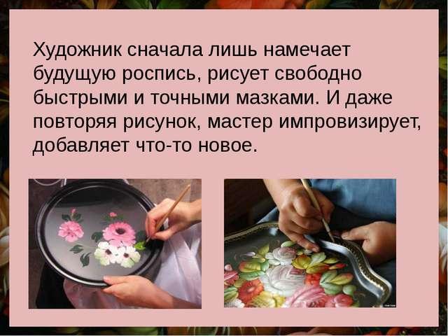 Художник сначала лишь намечает будущую роспись, рисует свободно быстрыми и то...