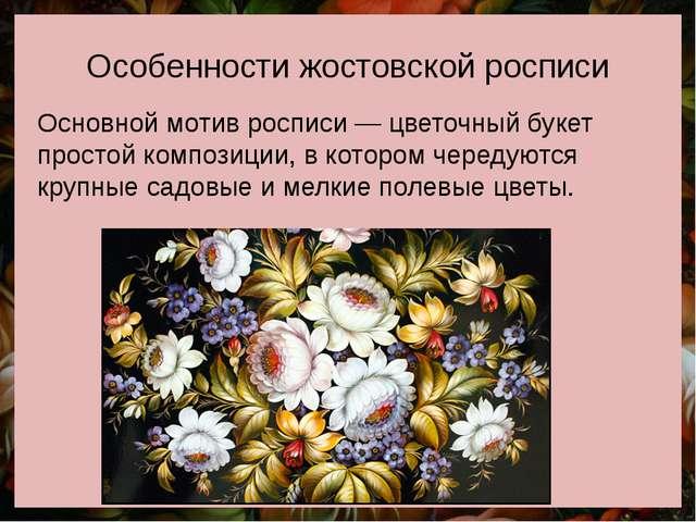 Особенности жостовской росписи Основной мотив росписи— цветочный букет прост...