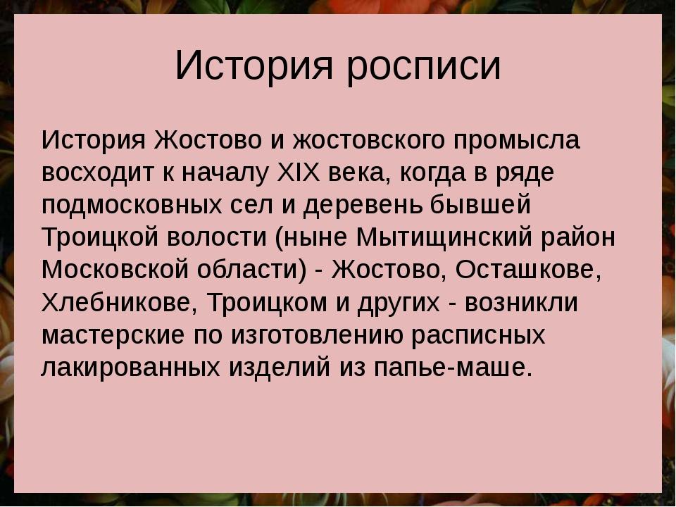 История росписи История Жостово и жостовского промысла восходит к началу XIX...