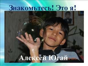 Знакомьтесь! Это я! Алексей Югай