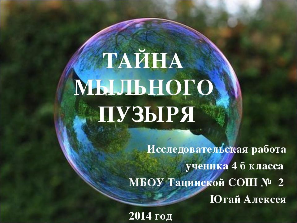 ТАЙНА МЫЛЬНОГО ПУЗЫРЯ Исследовательская работа ученика 4 б класса МБОУ Тацин...