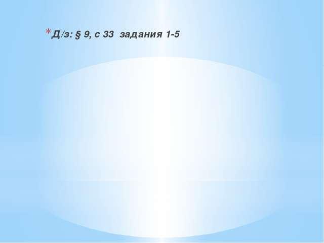 Д/з: § 9, с 33 задания 1-5