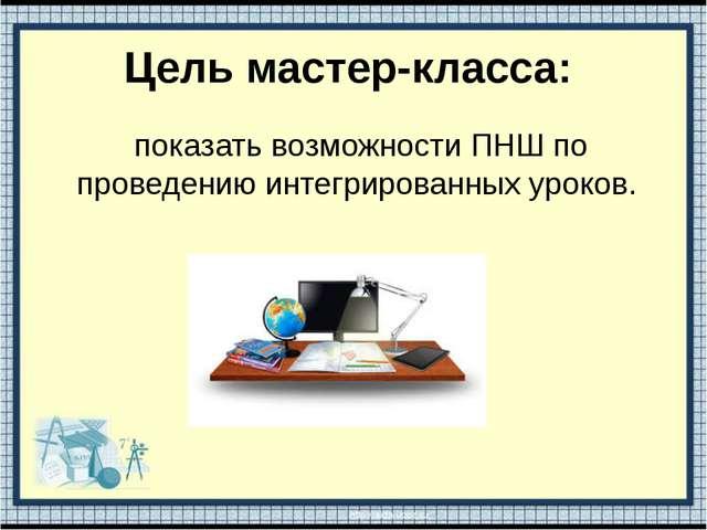 Цель мастер-класса: показать возможности ПНШ по проведению интегрированных ур...