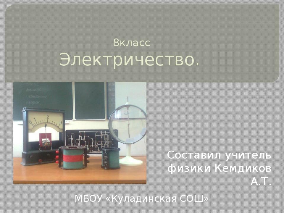 8класс Электричество. Составил учитель физики Кемдиков А.Т. МБОУ «Куладинска...