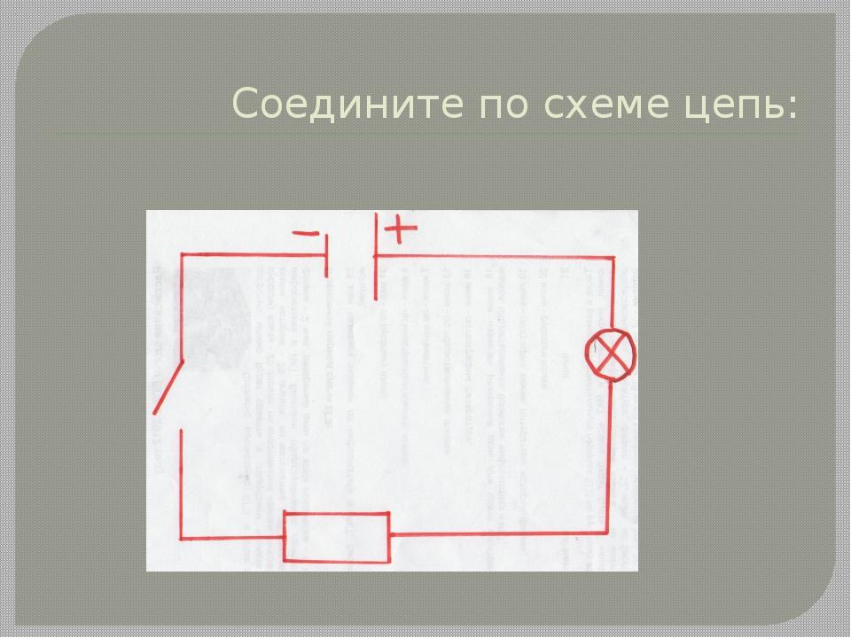 Соедините по схеме цепь: