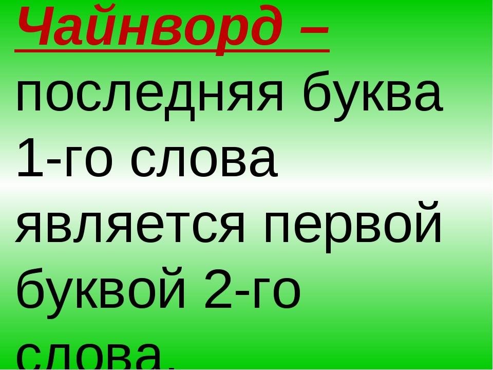 Чайнворд – последняя буква 1-го слова является первой буквой 2-го слова.
